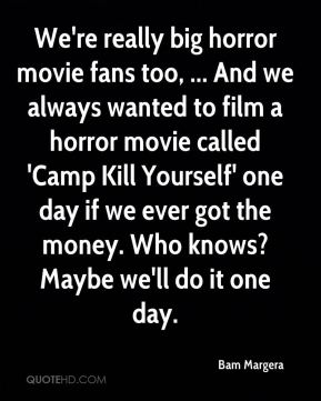 We're really big horror movie fans too, ... And we always wanted to film a horror movie called 'Camp Kill Yourself' one day if we ever got the money. Who knows? Maybe we'll do it one day.