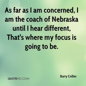 Barry Collier - As far as I am concerned, I am the coach of Nebraska until I hear different, That's where my focus is going to be.