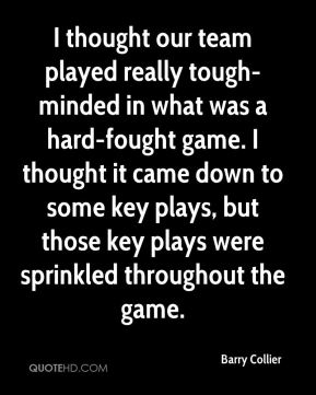 I thought our team played really tough-minded in what was a hard-fought game. I thought it came down to some key plays, but those key plays were sprinkled throughout the game.