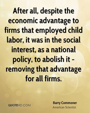 Barry Commoner - After all, despite the economic advantage to firms that employed child labor, it was in the social interest, as a national policy, to abolish it - removing that advantage for all firms.