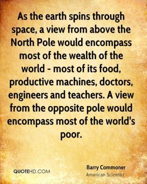 Barry Commoner - As the earth spins through space, a view from above the North Pole would encompass most of the wealth of the world - most of its food, productive machines, doctors, engineers and teachers. A view from the opposite pole would encompass most of the world's poor.