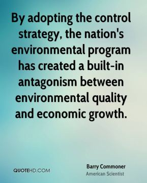 Barry Commoner - By adopting the control strategy, the nation's environmental program has created a built-in antagonism between environmental quality and economic growth.