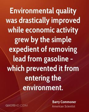 Barry Commoner - Environmental quality was drastically improved while economic activity grew by the simple expedient of removing lead from gasoline - which prevented it from entering the environment.