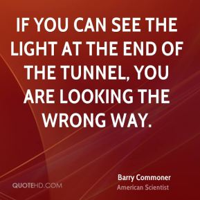 If you can see the light at the end of the tunnel, you are looking the wrong way.