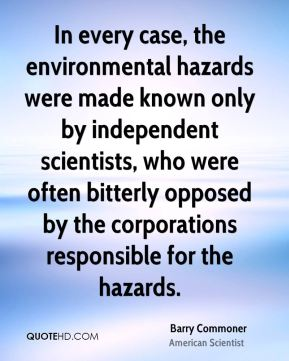 Barry Commoner - In every case, the environmental hazards were made known only by independent scientists, who were often bitterly opposed by the corporations responsible for the hazards.