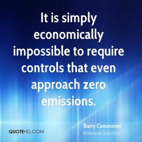 Barry Commoner - It is simply economically impossible to require controls that even approach zero emissions.