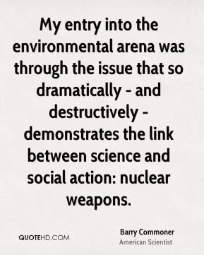 Barry Commoner - My entry into the environmental arena was through the issue that so dramatically - and destructively - demonstrates the link between science and social action: nuclear weapons.