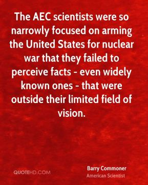 Barry Commoner - The AEC scientists were so narrowly focused on arming the United States for nuclear war that they failed to perceive facts - even widely known ones - that were outside their limited field of vision.