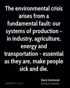 Barry Commoner - The environmental crisis arises from a fundamental fault: our systems of production - in industry, agriculture, energy and transportation - essential as they are, make people sick and die.