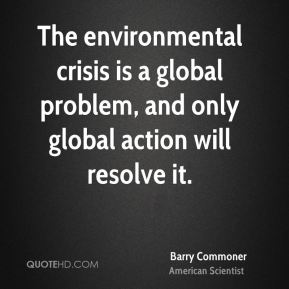Barry Commoner - The environmental crisis is a global problem, and only global action will resolve it.