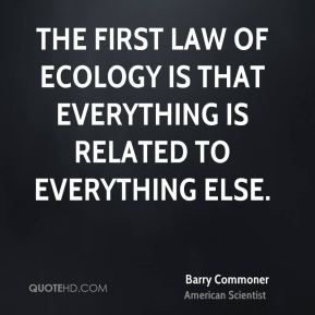 The first law of ecology is that everything is related to everything else.