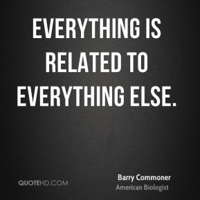 Barry Commoner - everything is related to everything else.