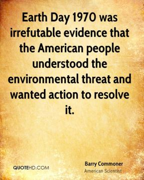 Barry Commoner - Earth Day 1970 was irrefutable evidence that the American people understood the environmental threat and wanted action to resolve it.