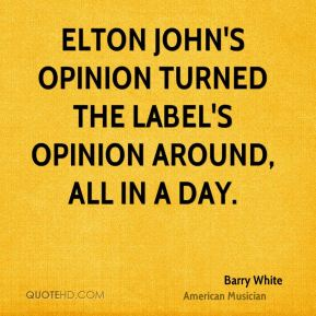 Elton John's opinion turned the label's opinion around, all in a day.