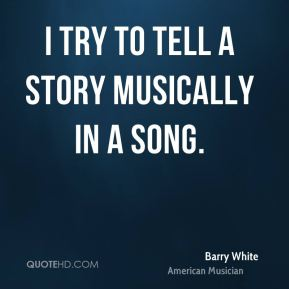 I try to tell a story musically in a song.
