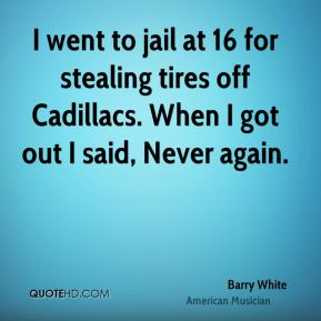 I went to jail at 16 for stealing tires off Cadillacs. When I got out I said, Never again.