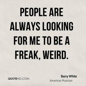 People are always looking for me to be a freak, weird.