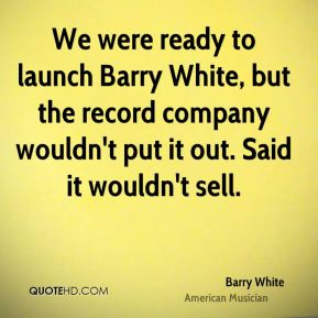 We were ready to launch Barry White, but the record company wouldn't put it out. Said it wouldn't sell.