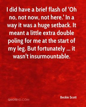I did have a brief flash of 'Oh no, not now, not here.' In a way it was a huge setback. It meant a little extra double poling for me at the start of my leg. But fortunately ... it wasn't insurmountable.