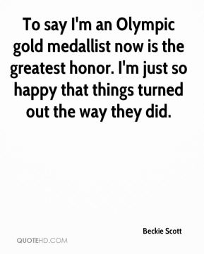 To say I'm an Olympic gold medallist now is the greatest honor. I'm just so happy that things turned out the way they did.