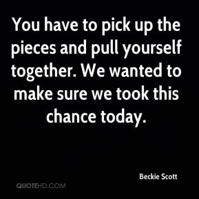 You have to pick up the pieces and pull yourself together. We wanted to make sure we took this chance today.