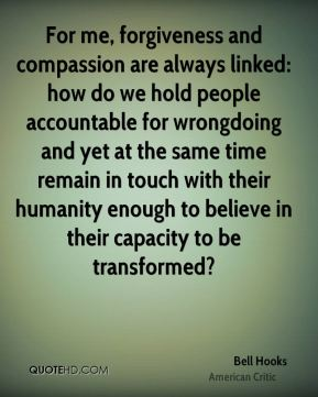 Bell Hooks - For me, forgiveness and compassion are always linked: how do we hold people accountable for wrongdoing and yet at the same time remain in touch with their humanity enough to believe in their capacity to be transformed?