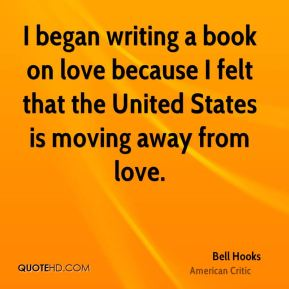 I began writing a book on love because I felt that the United States is moving away from love.