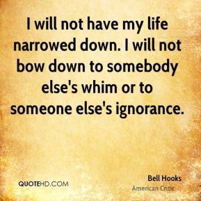 Bell Hooks - I will not have my life narrowed down. I will not bow down to somebody else's whim or to someone else's ignorance.