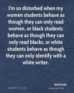 I'm so disturbed when my women students behave as though they can only read women, or black students behave as though they can only read blacks, or white students behave as though they can only identify with a white writer.