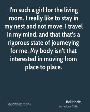 I'm such a girl for the living room. I really like to stay in my nest and not move. I travel in my mind, and that that's a rigorous state of journeying for me. My body isn't that interested in moving from place to place.