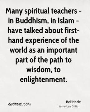 Many spiritual teachers - in Buddhism, in Islam - have talked about first-hand experience of the world as an important part of the path to wisdom, to enlightenment.