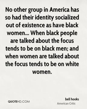No other group in America has so had their identity socialized out of existence as have black women... When black people are talked about the focus tends to be on black men; and when women are talked about the focus tends to be on white women.