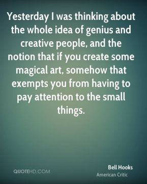 Yesterday I was thinking about the whole idea of genius and creative people, and the notion that if you create some magical art, somehow that exempts you from having to pay attention to the small things.