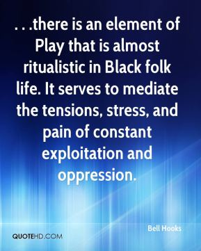Bell Hooks - . . .there is an element of Play that is almost ritualistic in Black folk life. It serves to mediate the tensions, stress, and pain of constant exploitation and oppression.