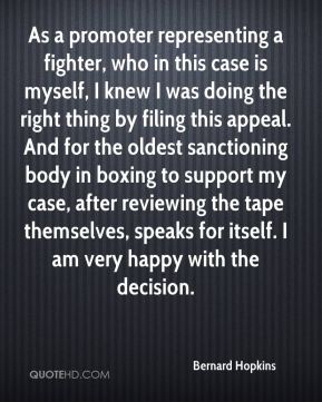 Bernard Hopkins - As a promoter representing a fighter, who in this case is myself, I knew I was doing the right thing by filing this appeal. And for the oldest sanctioning body in boxing to support my case, after reviewing the tape themselves, speaks for itself. I am very happy with the decision.