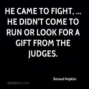 Bernard Hopkins - He came to fight, ... He didn't come to run or look for a gift from the judges.