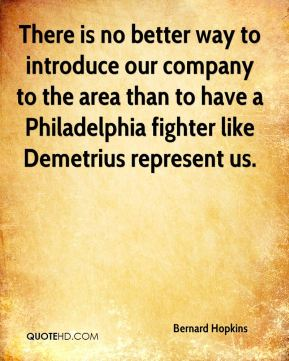 Bernard Hopkins - There is no better way to introduce our company to the area than to have a Philadelphia fighter like Demetrius represent us.