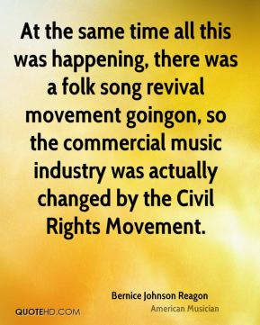At the same time all this was happening, there was a folk song revival movement goingon, so the commercial music industry was actually changed by the Civil Rights Movement.