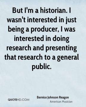 But I'm a historian. I wasn't interested in just being a producer, I was interested in doing research and presenting that research to a general public.