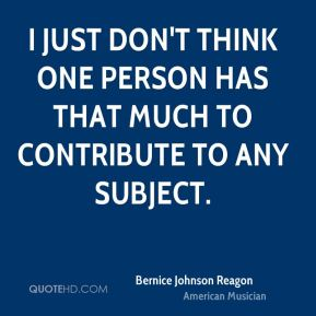 I just don't think one person has that much to contribute to any subject.