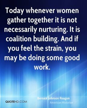 Bernice Johnson Reagon - Today whenever women gather together it is not necessarily nurturing. It is coalition building. And if you feel the strain, you may be doing some good work.
