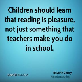 Children should learn that reading is pleasure, not just something that teachers make you do in school.