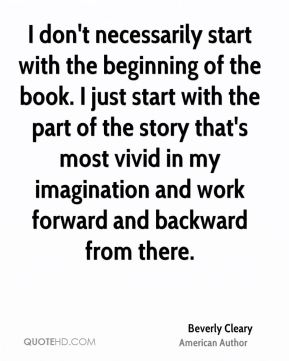 I don't necessarily start with the beginning of the book. I just start with the part of the story that's most vivid in my imagination and work forward and backward from there.