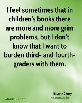 I feel sometimes that in children's books there are more and more grim problems, but I don't know that I want to burden third- and fourth-graders with them.