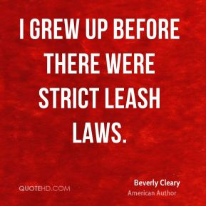 Beverly Cleary - I grew up before there were strict leash laws.