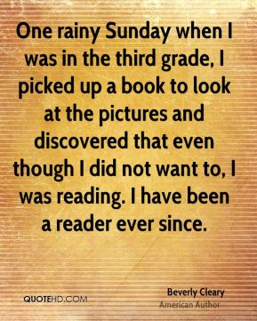 One rainy Sunday when I was in the third grade, I picked up a book to look at the pictures and discovered that even though I did not want to, I was reading. I have been a reader ever since.