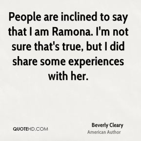 Beverly Cleary - People are inclined to say that I am Ramona. I'm not sure that's true, but I did share some experiences with her.