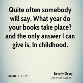 Quite often somebody will say, What year do your books take place? and the only answer I can give is, In childhood.