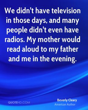 We didn't have television in those days, and many people didn't even have radios. My mother would read aloud to my father and me in the evening.