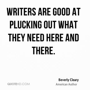 Beverly Cleary - Writers are good at plucking out what they need here and there.